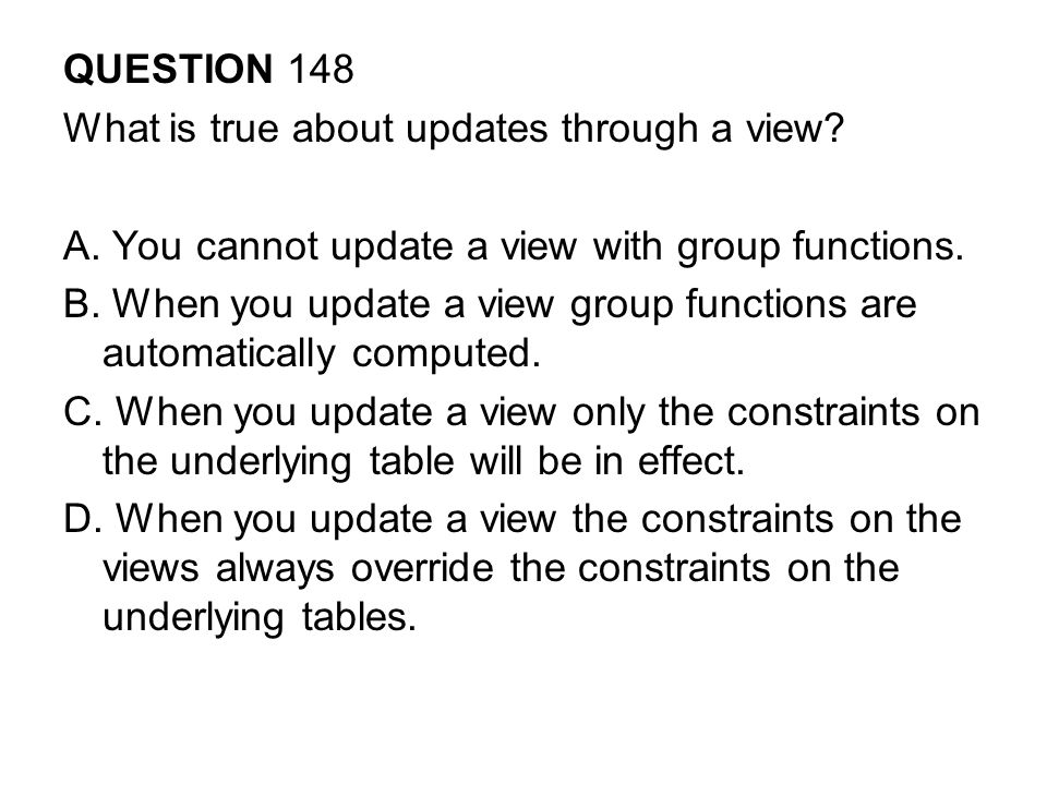 QUESTION 148 What is true about updates through a view A. You cannot update a view with group functions.