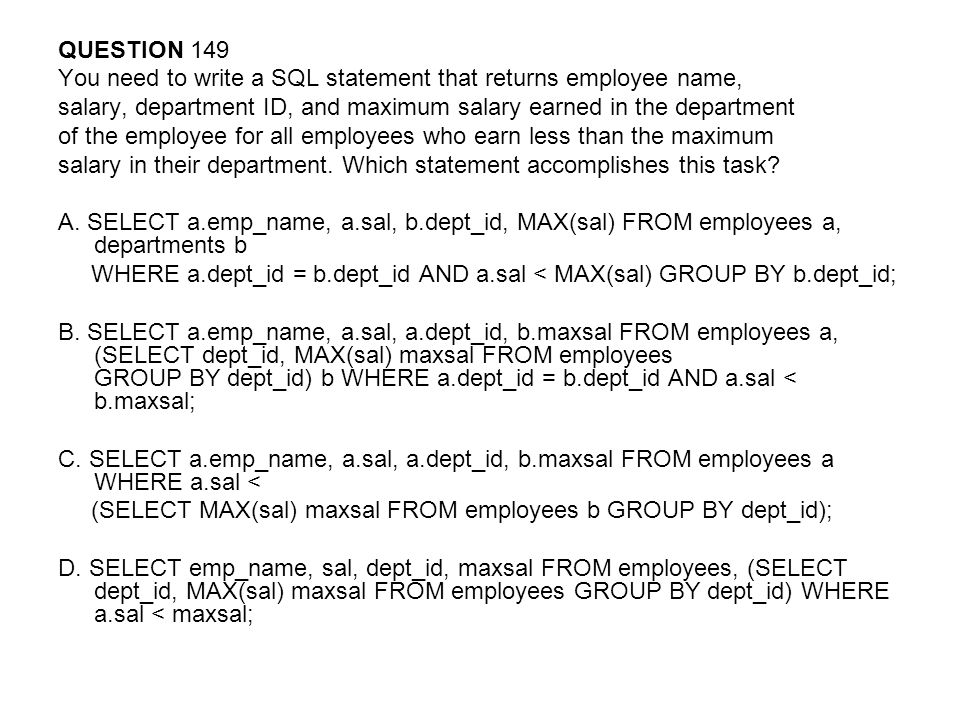 QUESTION 149 You need to write a SQL statement that returns employee name, salary, department ID, and maximum salary earned in the department.