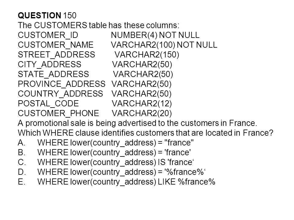 QUESTION 150 The CUSTOMERS table has these columns: CUSTOMER_ID NUMBER(4) NOT NULL. CUSTOMER_NAME VARCHAR2(100) NOT NULL.