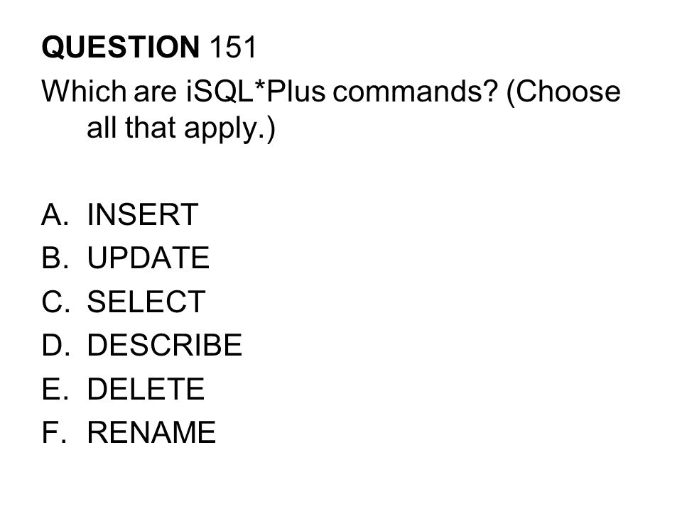 QUESTION 151 Which are iSQL*Plus commands (Choose all that apply.) INSERT. UPDATE. SELECT. DESCRIBE.