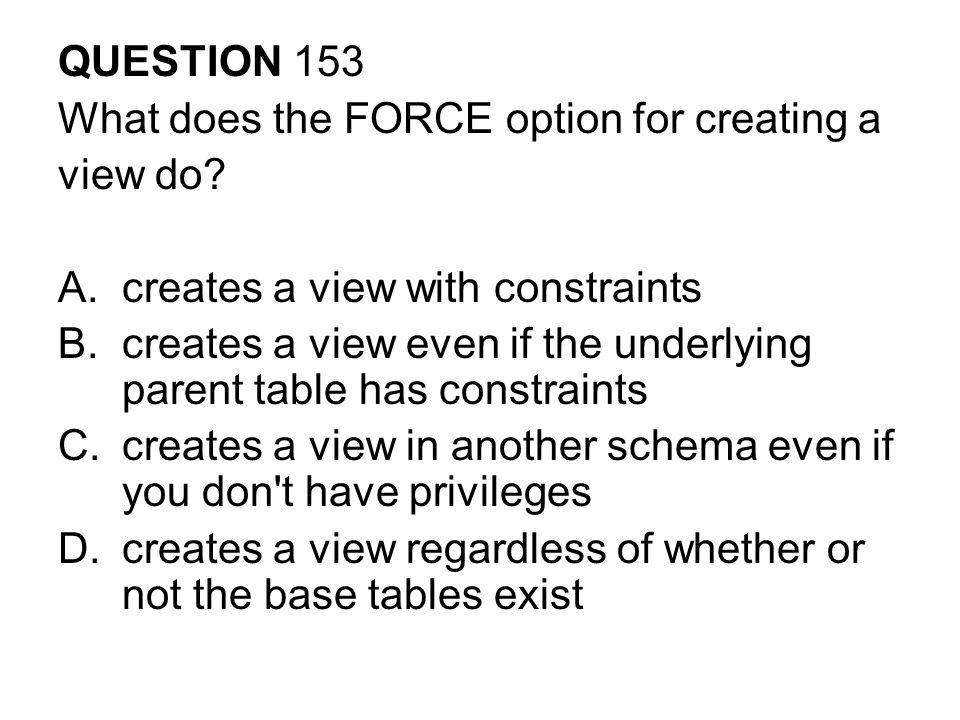QUESTION 153 What does the FORCE option for creating a. view do creates a view with constraints.