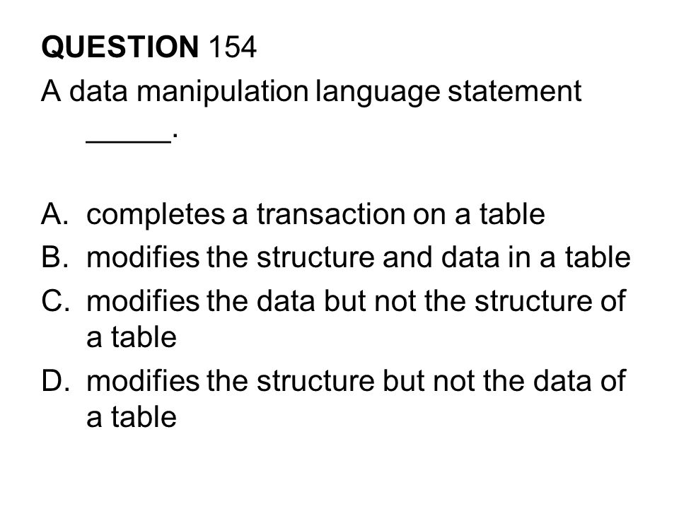 QUESTION 154 A data manipulation language statement _____. completes a transaction on a table. modifies the structure and data in a table.