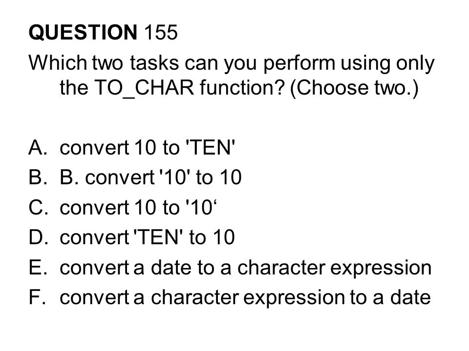 QUESTION 155 Which two tasks can you perform using only the TO_CHAR function (Choose two.) convert 10 to TEN