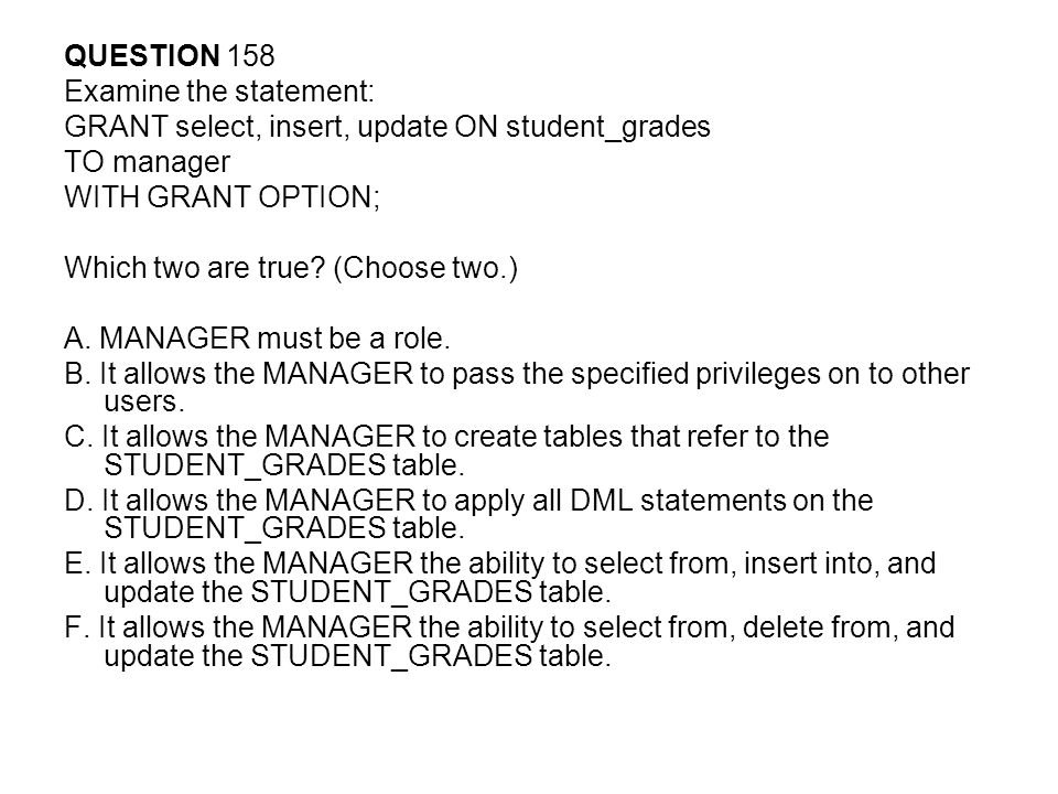 QUESTION 158 Examine the statement: GRANT select, insert, update ON student_grades. TO manager. WITH GRANT OPTION;