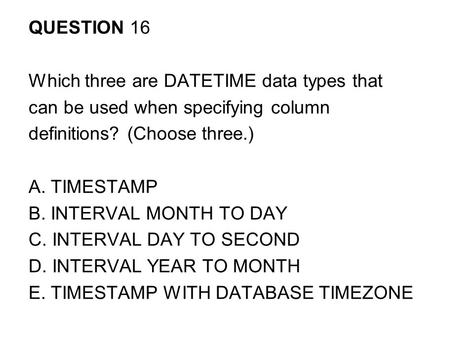 QUESTION 16 Which three are DATETIME data types that. can be used when specifying column. definitions (Choose three.)