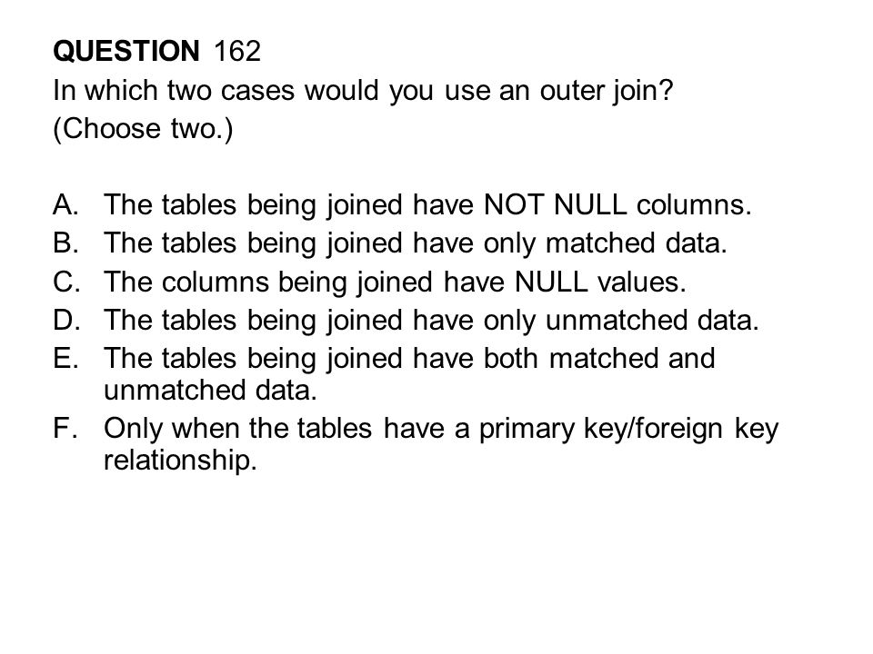 QUESTION 162 In which two cases would you use an outer join (Choose two.) The tables being joined have NOT NULL columns.