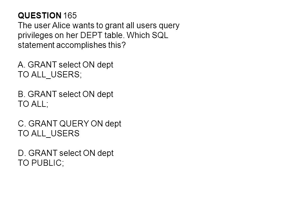 QUESTION 165 The user Alice wants to grant all users query. privileges on her DEPT table. Which SQL.