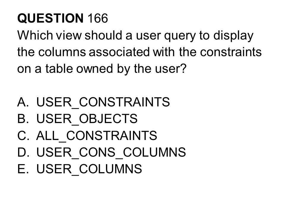 QUESTION 166 Which view should a user query to display. the columns associated with the constraints.