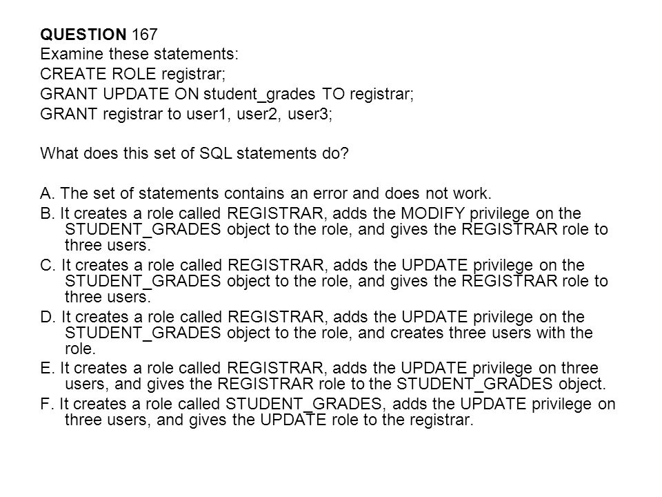 QUESTION 167 Examine these statements: CREATE ROLE registrar; GRANT UPDATE ON student_grades TO registrar;
