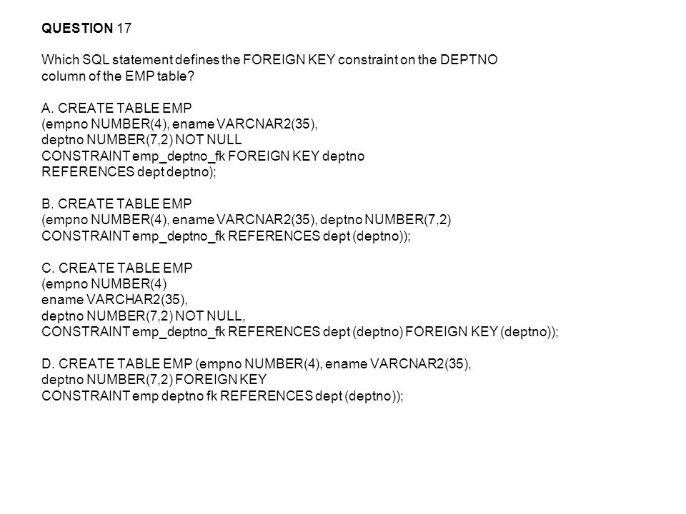 QUESTION 17 Which SQL statement defines the FOREIGN KEY constraint on the DEPTNO. column of the EMP table