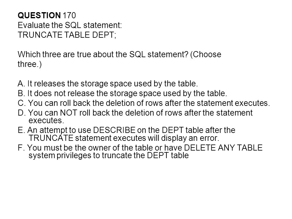 QUESTION 170 Evaluate the SQL statement: TRUNCATE TABLE DEPT; Which three are true about the SQL statement (Choose.