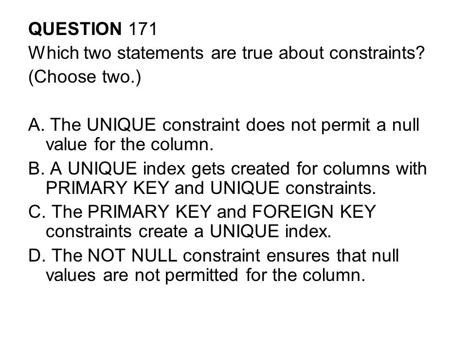 QUESTION 171 Which two statements are true about constraints (Choose two.) A. The UNIQUE constraint does not permit a null value for the column.