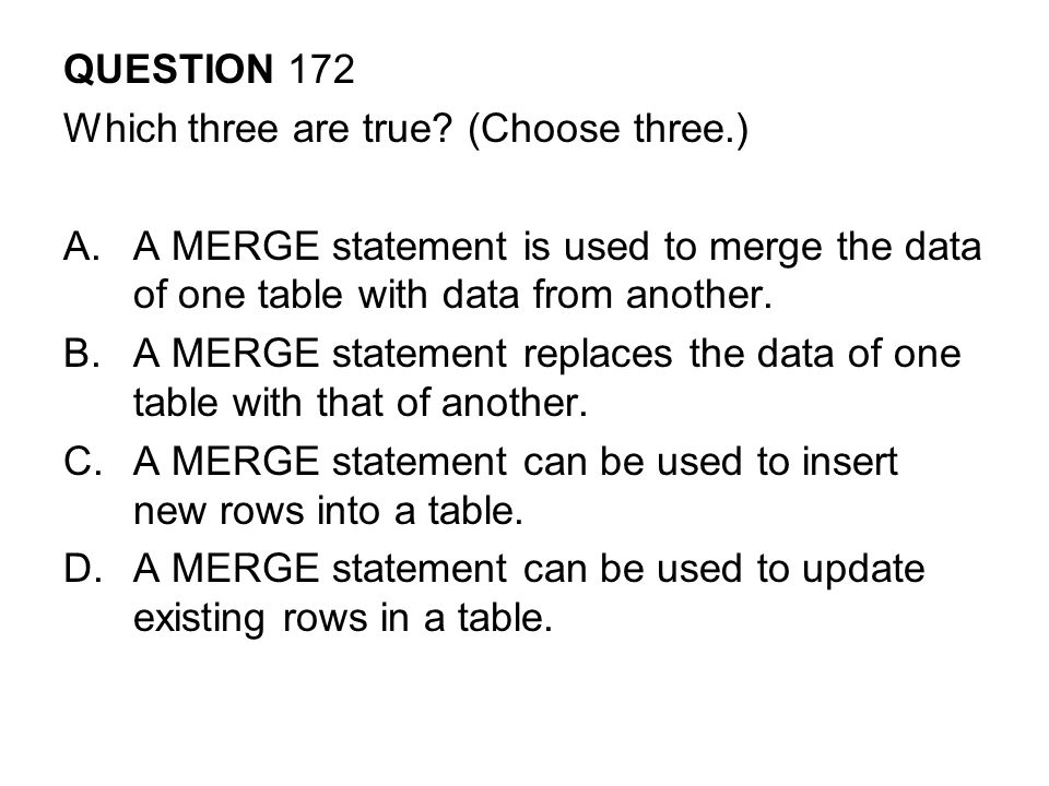 QUESTION 172 Which three are true (Choose three.) A MERGE statement is used to merge the data of one table with data from another.