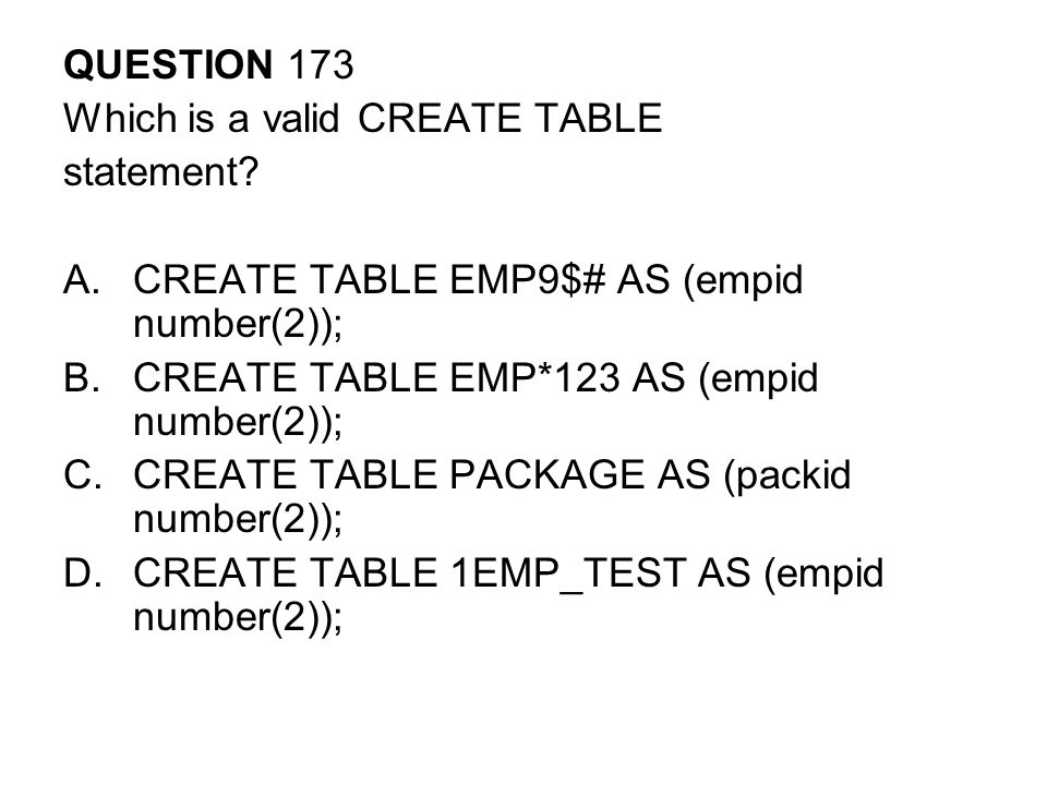 QUESTION 173 Which is a valid CREATE TABLE. statement CREATE TABLE EMP9$# AS (empid number(2)); CREATE TABLE EMP*123 AS (empid number(2));
