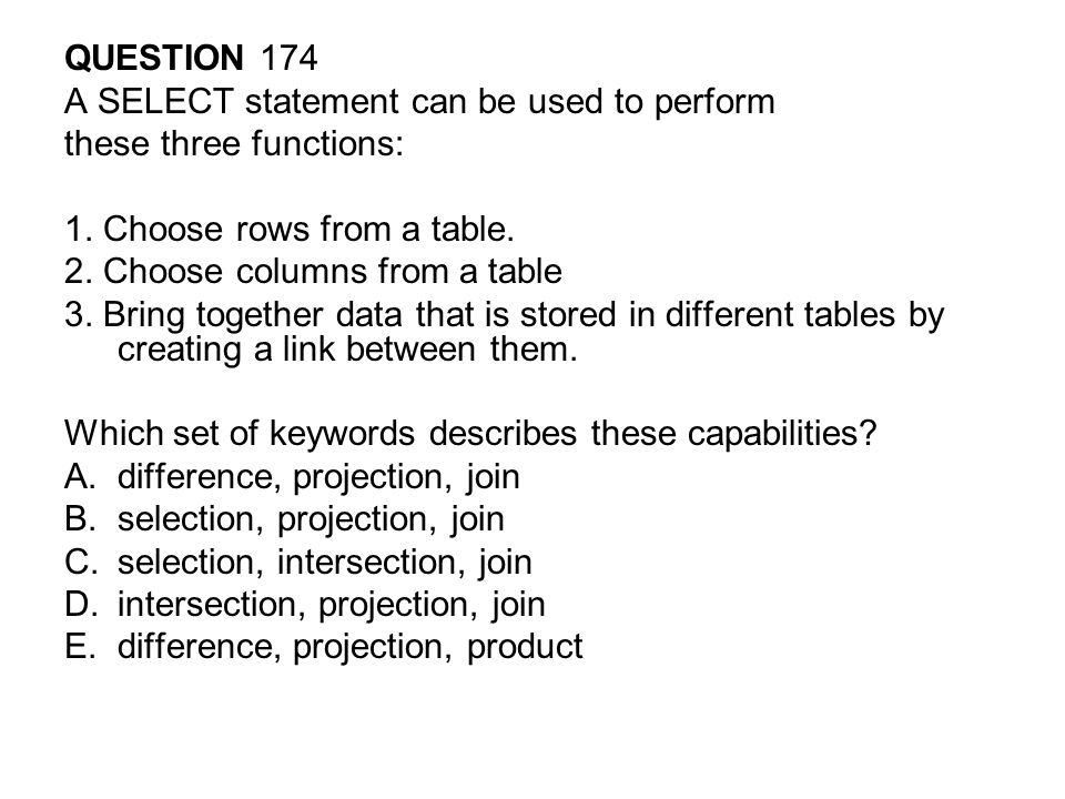 QUESTION 174 A SELECT statement can be used to perform. these three functions: 1. Choose rows from a table.