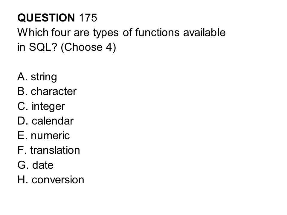 QUESTION 175 Which four are types of functions available. in SQL (Choose 4) A. string. B. character.