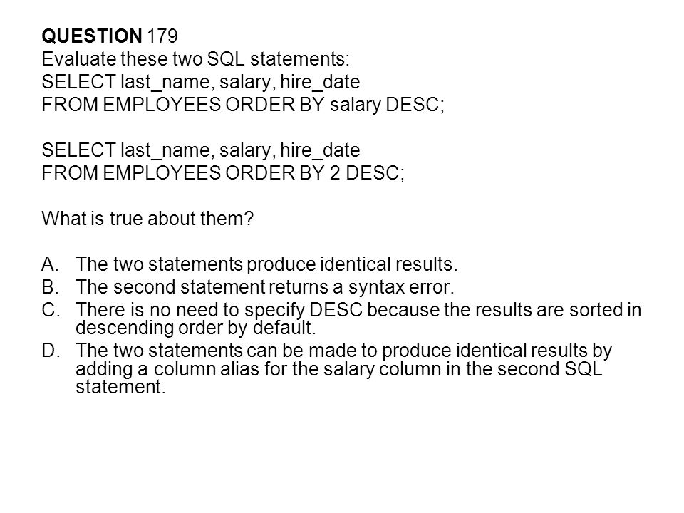 QUESTION 179 Evaluate these two SQL statements: SELECT last_name, salary, hire_date. FROM EMPLOYEES ORDER BY salary DESC;