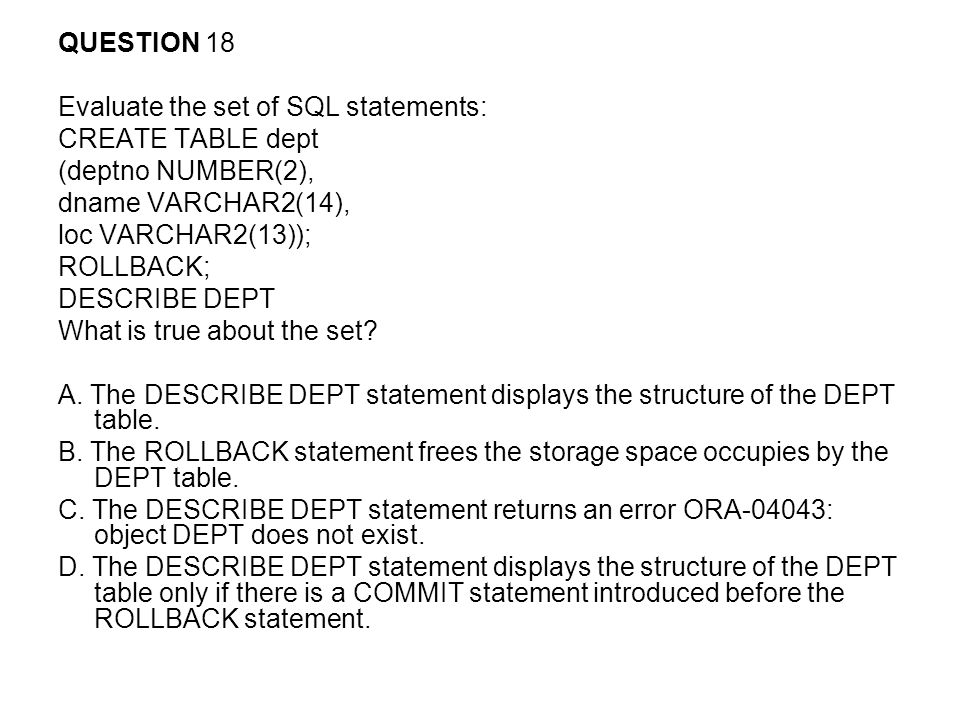 QUESTION 18 Evaluate the set of SQL statements: CREATE TABLE dept. (deptno NUMBER(2), dname VARCHAR2(14),