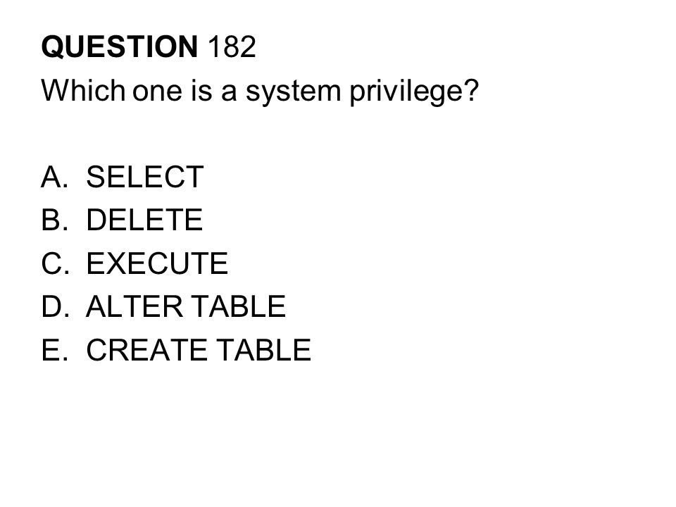 QUESTION 182 Which one is a system privilege SELECT DELETE EXECUTE ALTER TABLE CREATE TABLE