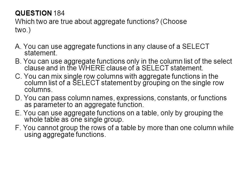 QUESTION 184 Which two are true about aggregate functions (Choose. two.) A. You can use aggregate functions in any clause of a SELECT statement.