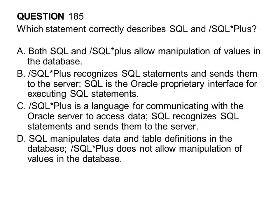 QUESTION 185 Which statement correctly describes SQL and /SQL*Plus A. Both SQL and /SQL*plus allow manipulation of values in the database.