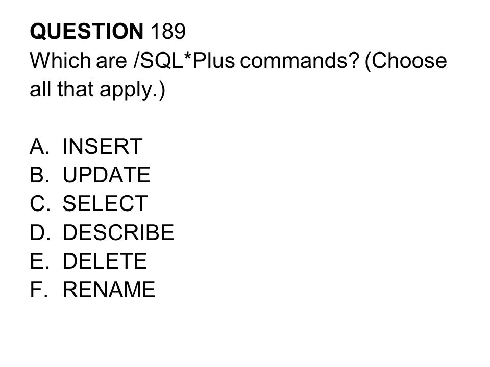 QUESTION 189 Which are /SQL*Plus commands (Choose. all that apply.) INSERT. UPDATE. SELECT. DESCRIBE.