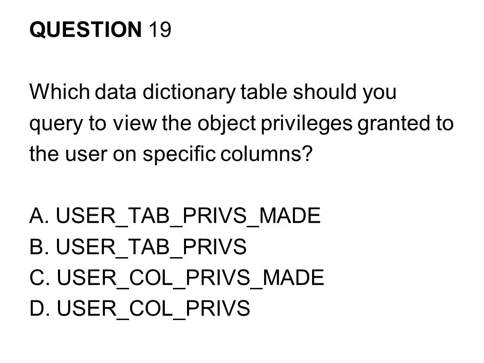 QUESTION 19 Which data dictionary table should you. query to view the object privileges granted to.