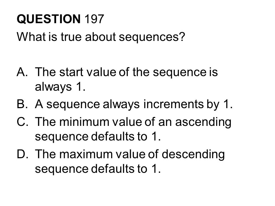 QUESTION 197 What is true about sequences The start value of the sequence is always 1. A sequence always increments by 1.