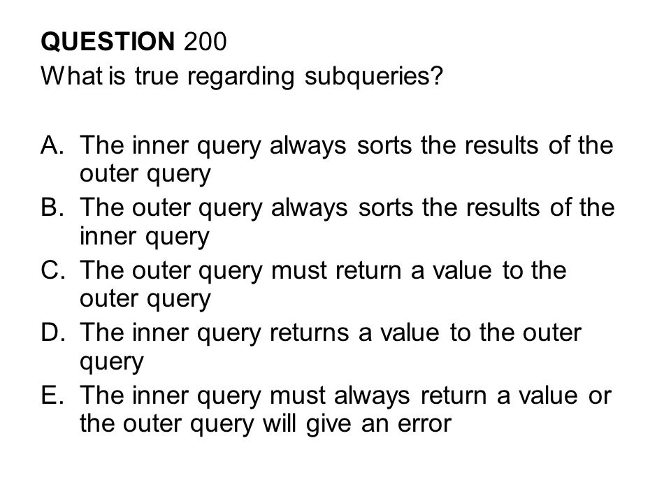 QUESTION 200 What is true regarding subqueries The inner query always sorts the results of the outer query.