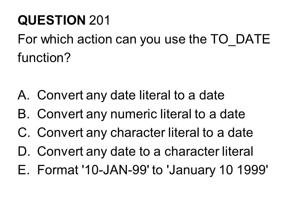 QUESTION 201 For which action can you use the TO_DATE. function Convert any date literal to a date.