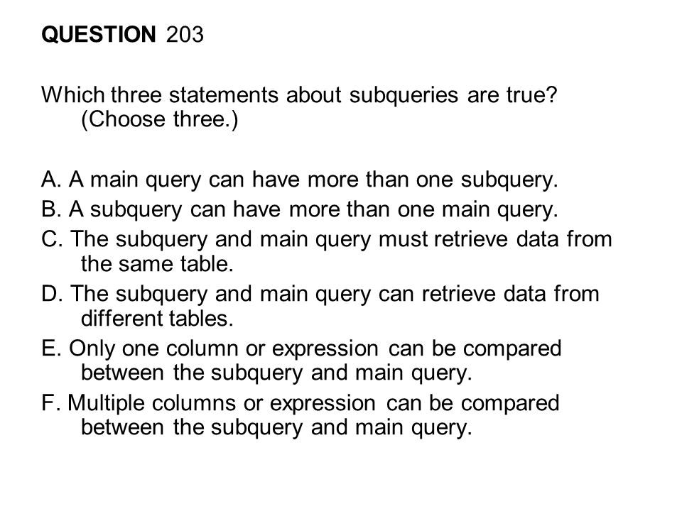 QUESTION 203 Which three statements about subqueries are true (Choose three.) A. A main query can have more than one subquery.