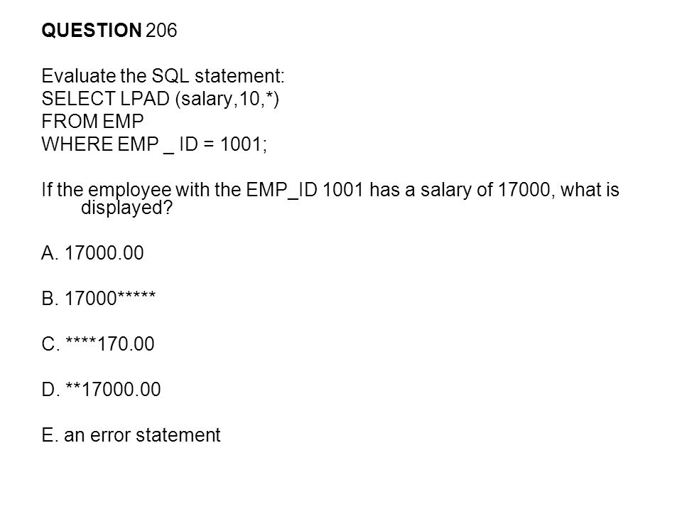 QUESTION 206 Evaluate the SQL statement: SELECT LPAD (salary,10,*) FROM EMP. WHERE EMP _ ID = 1001;