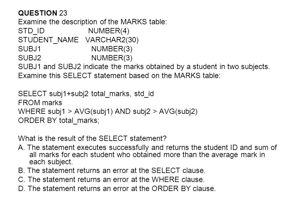 QUESTION 23 Examine the description of the MARKS table: STD_ID NUMBER(4) STUDENT_NAME VARCHAR2(30)