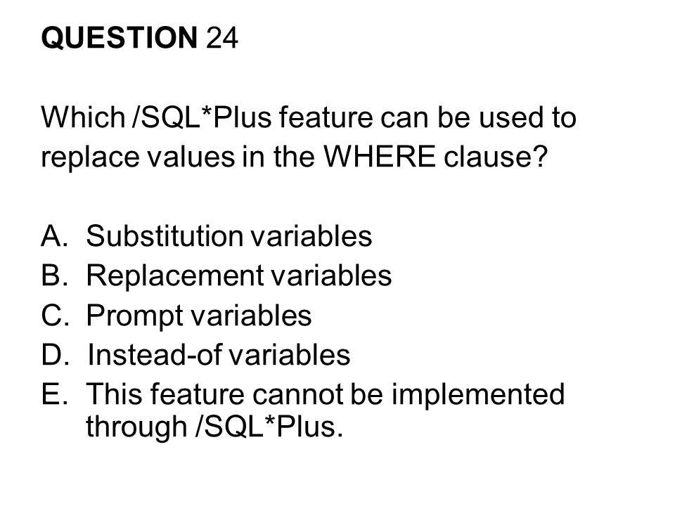 QUESTION 24 Which /SQL*Plus feature can be used to. replace values in the WHERE clause Substitution variables.