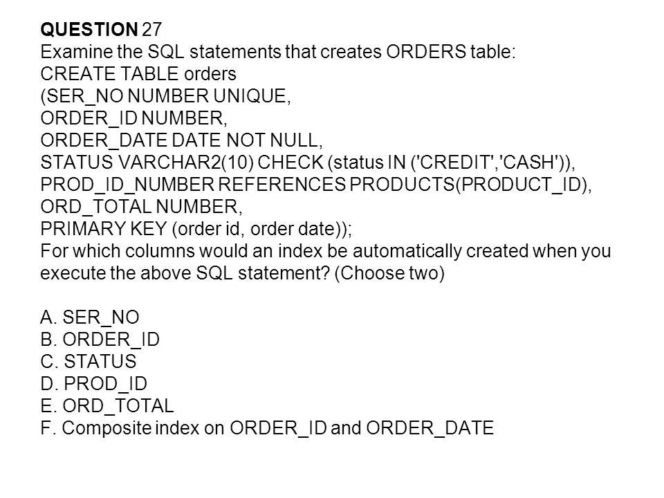 QUESTION 27 Examine the SQL statements that creates ORDERS table: CREATE TABLE orders. (SER_NO NUMBER UNIQUE,