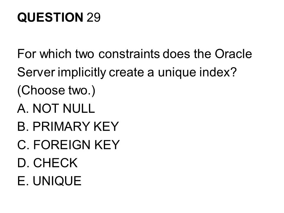 QUESTION 29 For which two constraints does the Oracle. Server implicitly create a unique index (Choose two.)