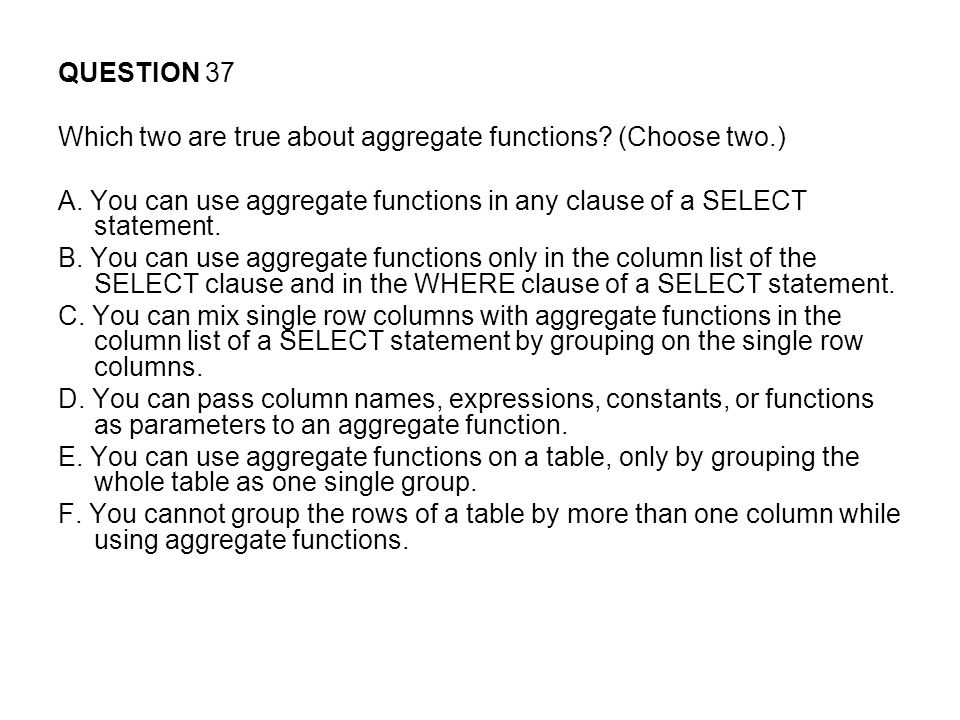 QUESTION 37 Which two are true about aggregate functions (Choose two.) A. You can use aggregate functions in any clause of a SELECT statement.