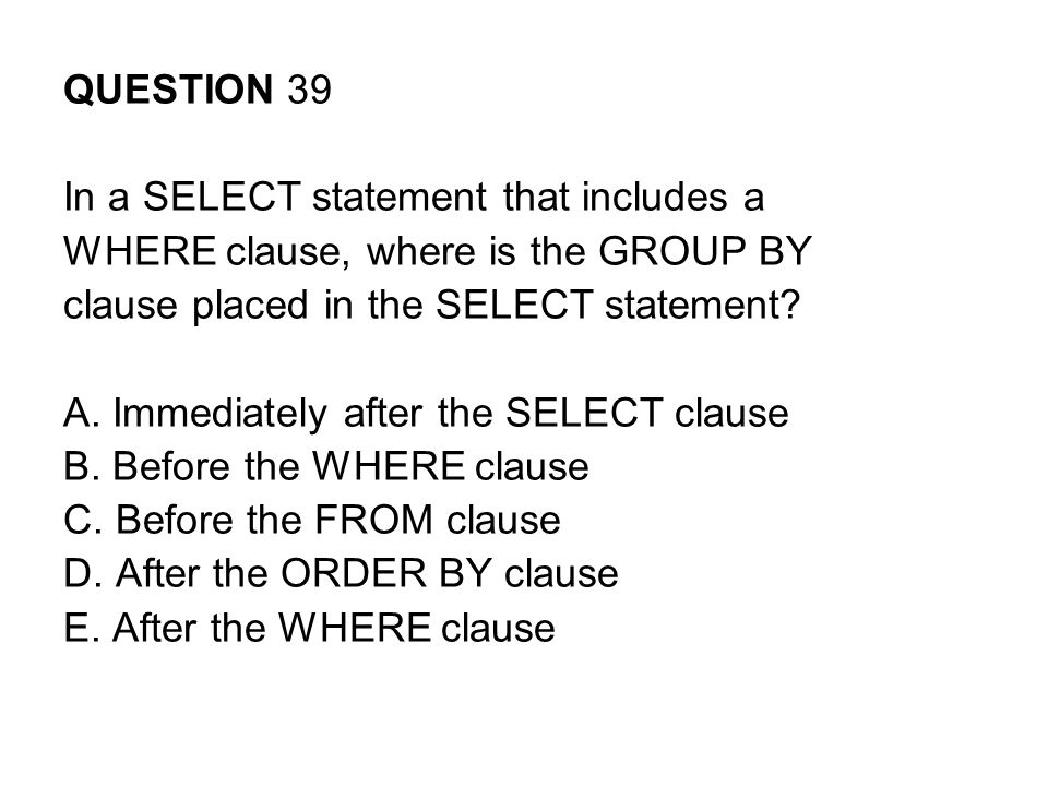 QUESTION 39 In a SELECT statement that includes a. WHERE clause, where is the GROUP BY. clause placed in the SELECT statement
