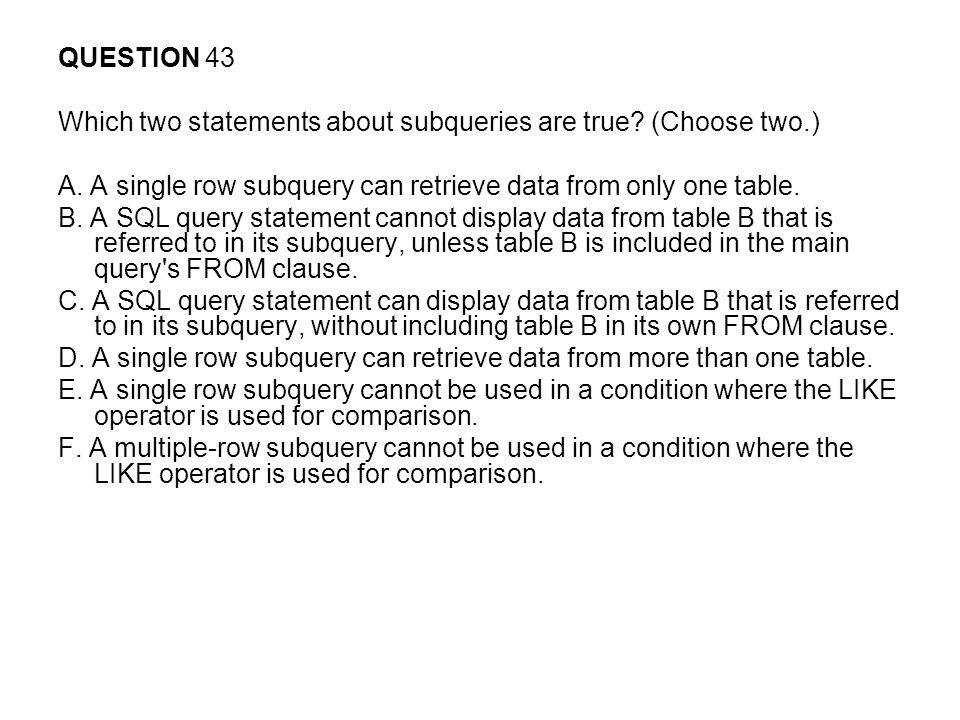 QUESTION 43 Which two statements about subqueries are true (Choose two.) A. A single row subquery can retrieve data from only one table.