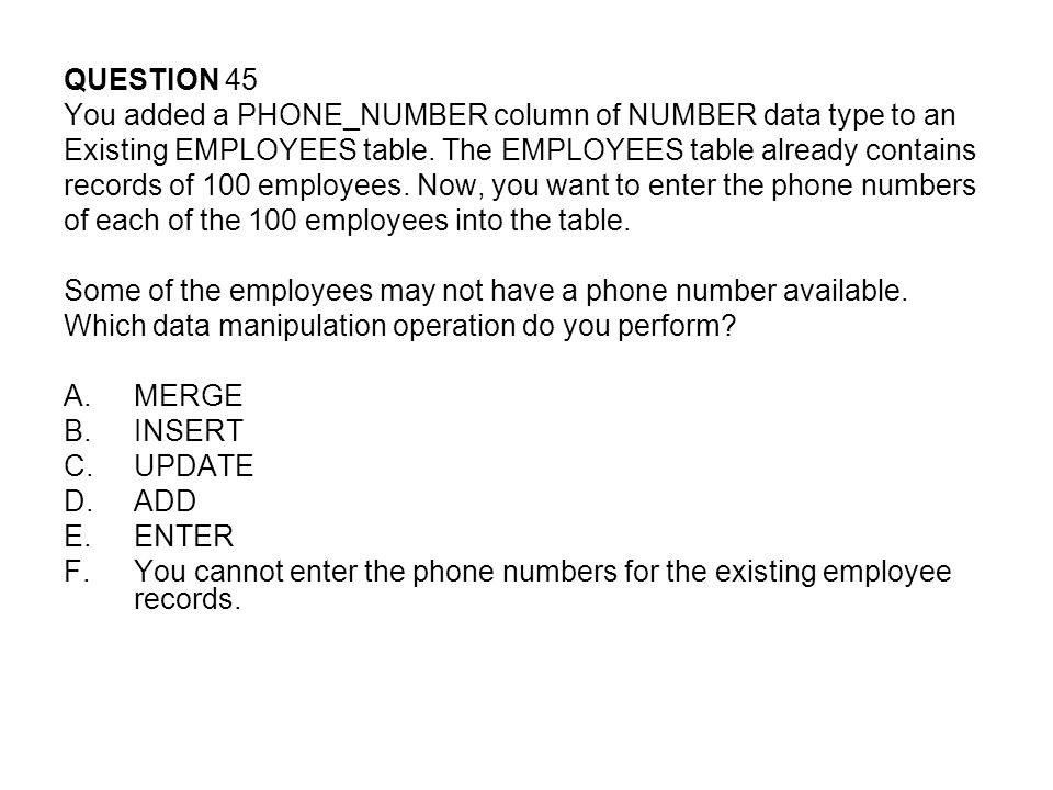QUESTION 45 You added a PHONE_NUMBER column of NUMBER data type to an. Existing EMPLOYEES table. The EMPLOYEES table already contains.
