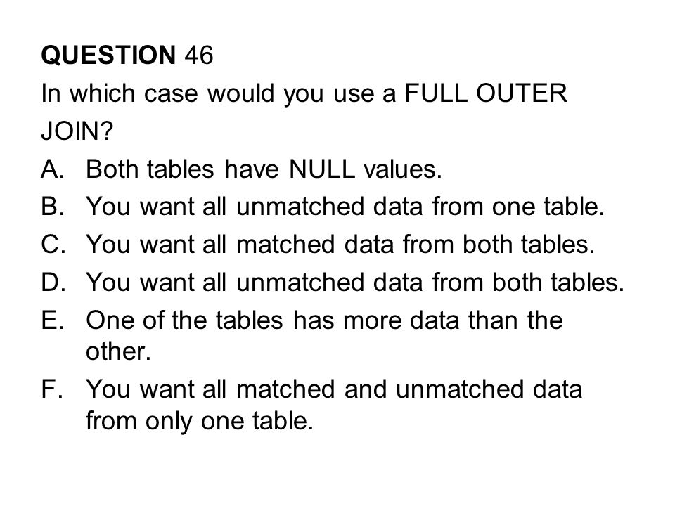 QUESTION 46 In which case would you use a FULL OUTER. JOIN Both tables have NULL values. You want all unmatched data from one table.