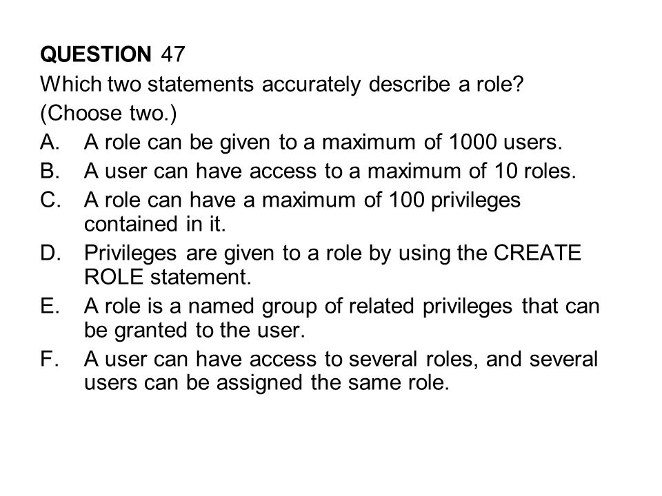 QUESTION 47 Which two statements accurately describe a role (Choose two.) A role can be given to a maximum of 1000 users.
