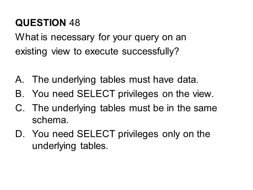 QUESTION 48 What is necessary for your query on an. existing view to execute successfully The underlying tables must have data.