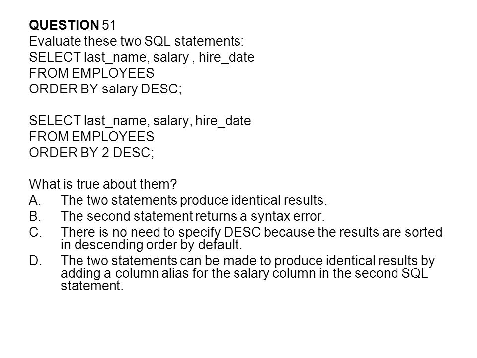 QUESTION 51 Evaluate these two SQL statements: SELECT last_name, salary , hire_date. FROM EMPLOYEES.
