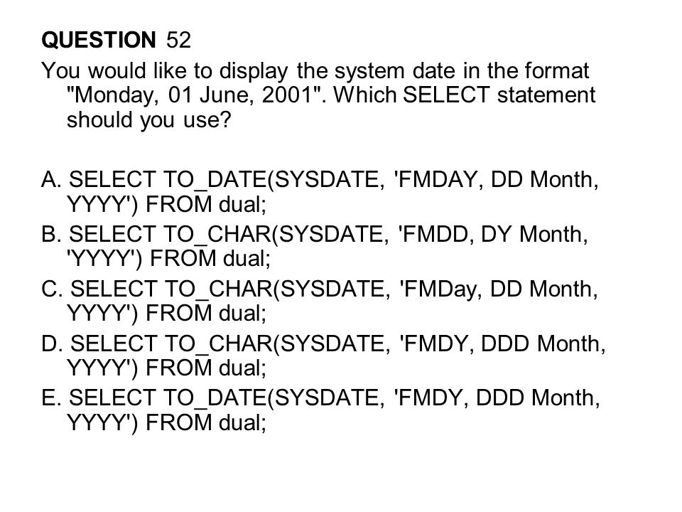 QUESTION 52 You would like to display the system date in the format Monday, 01 June, 2001 . Which SELECT statement should you use