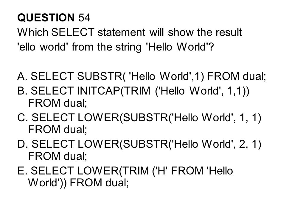 QUESTION 54 Which SELECT statement will show the result. ello world from the string Hello World