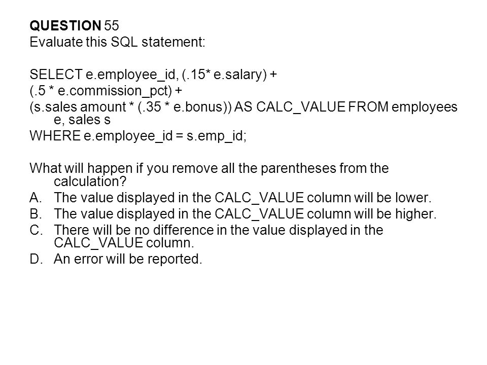 QUESTION 55 Evaluate this SQL statement: SELECT e.employee_id, (.15* e.salary) + (.5 * e.commission_pct) +