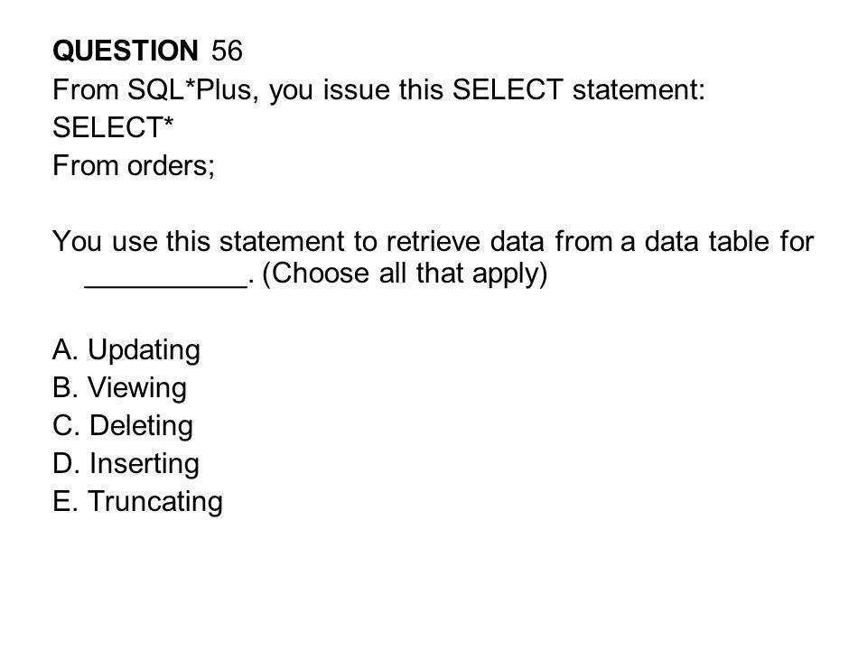 QUESTION 56 From SQL*Plus, you issue this SELECT statement: SELECT* From orders;