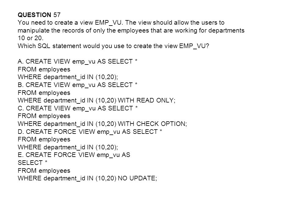 QUESTION 57 You need to create a view EMP_VU. The view should allow the users to.
