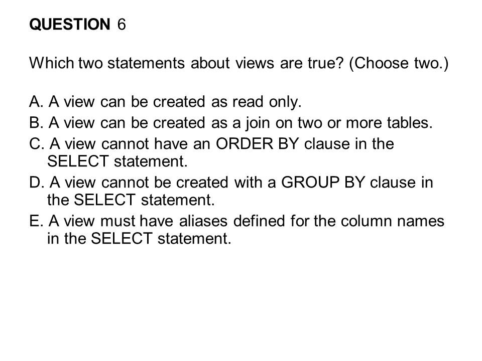 QUESTION 6 Which two statements about views are true (Choose two.) A. A view can be created as read only.